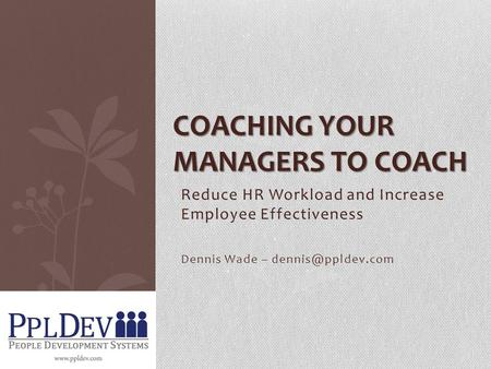 Reduce HR Workload and Increase Employee Effectiveness Dennis Wade – COACHING YOUR MANAGERS TO COACH.