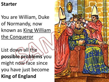 Starter You are William, Duke of Normandy, now known as King William the Conqueror List down all the possible problems you might now face since you have.