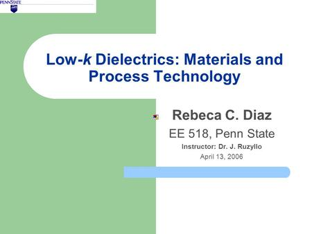 Low-k Dielectrics: Materials and Process Technology Rebeca C. Diaz EE 518, Penn State Instructor: Dr. J. Ruzyllo April 13, 2006.