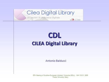 8TH Meeting of Southern European Libraries' Consortia (SELL), MAY 30-31, 2008 Trieste University (Italy) CDL CILEA Digital Library Antonio Balducci.