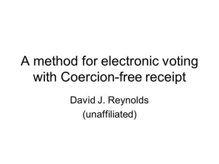 A method for electronic voting with Coercion-free receipt David J. Reynolds (unaffiliated)