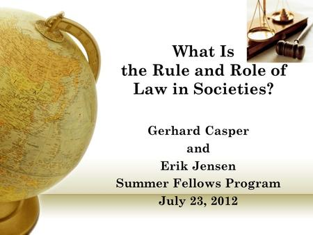 What Is the Rule and Role of Law in Societies? Gerhard Casper and Erik Jensen Summer Fellows Program July 23, 2012.