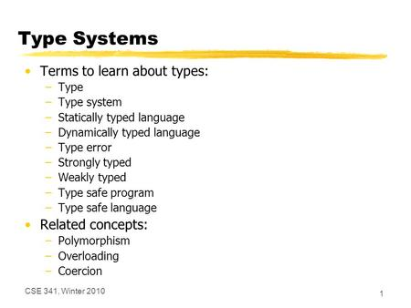 CSE 341, Winter 2010 1 Type Systems Terms to learn about types: –Type –Type system –Statically typed language –Dynamically typed language –Type error –Strongly.
