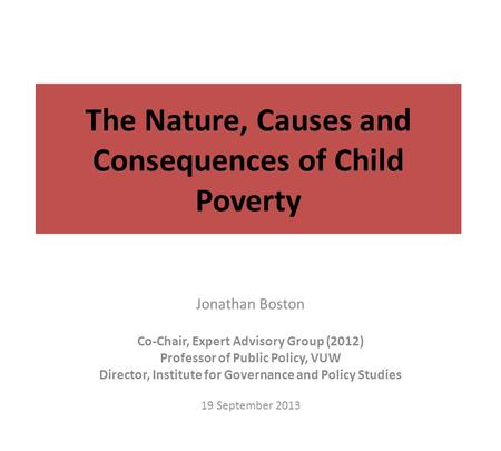 The Nature, Causes and Consequences of <strong>Child</strong> Poverty Jonathan Boston Co-Chair, Expert Advisory Group (2012) Professor of Public Policy, VUW Director, Institute.