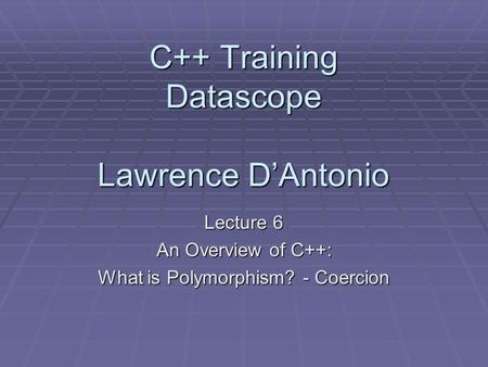 C++ Training Datascope Lawrence D'Antonio Lecture 6 An Overview of C++: What is Polymorphism? - Coercion.