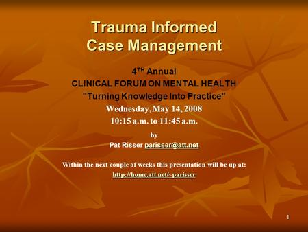 1 Trauma Informed Case Management 4 TH Annual CLINICAL FORUM ON MENTAL HEALTH Turning Knowledge Into Practice Wednesday, May 14, 2008 10:15 a.m. to 11:45.