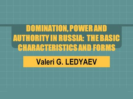 DOMINATION, POWER AND AUTHORITY IN RUSSIA: THE BASIC CHARACTERISTICS AND FORMS Valeri G. LEDYAEV.