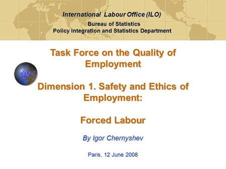 Task Force on the Quality of Employment Dimension 1. Safety and Ethics of Employment: Forced Labour By Igor Chernyshev Paris, 12 June 2008 Bureau of Statistics.