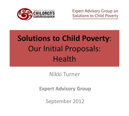 Solutions to Child Poverty: Our Initial Proposals: Health Nikki Turner Expert Advisory Group September 2012.