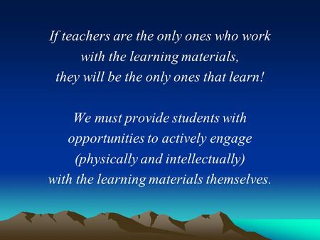 If teachers are the only ones who work with the learning materials, they will be the only ones that learn! We must provide students with opportunities.