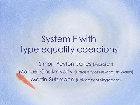 System F with type equality coercions Simon Peyton Jones (Microsoft) Manuel Chakravarty (University of New South Wales) Martin Sulzmann (University of.