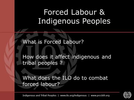 Indigenous and Tribal Peoples | www.ilo.org/indigenous | www.pro169.org What is Forced Labour? How does it affect indigenous and tribal peoples ? What.