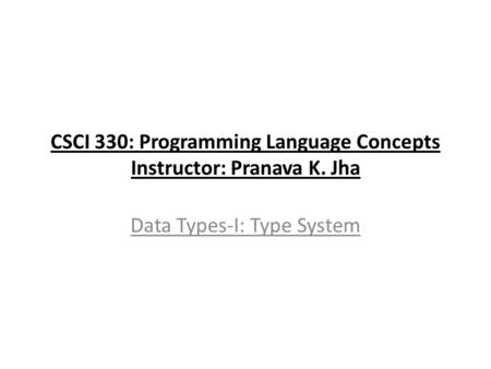 CSCI 330: Programming Language Concepts Instructor: Pranava K. Jha Data Types-I: Type System.