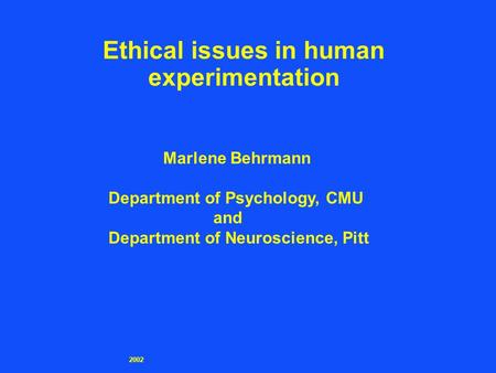 2002 Ethical issues in human experimentation Marlene Behrmann Department of Psychology, CMU and Department of Neuroscience, Pitt.