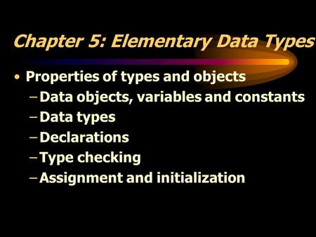 Chapter 5: Elementary Data Types Properties of types and objects –Data objects, variables and constants –Data types –Declarations –Type checking –Assignment.