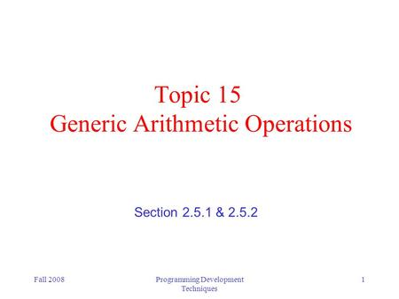 Fall 2008Programming Development Techniques 1 Topic 15 Generic Arithmetic Operations Section 2.5.1 & 2.5.2.