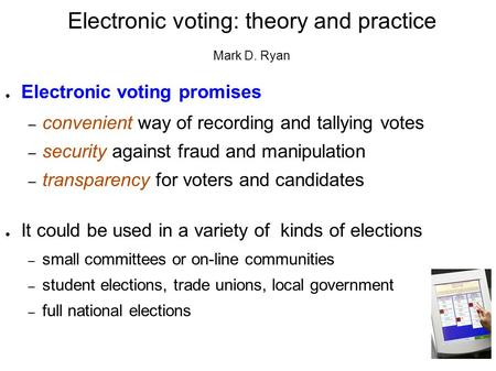 Electronic voting: theory and practice Mark D. Ryan ● Electronic voting promises – convenient way of recording and tallying votes – security against fraud.