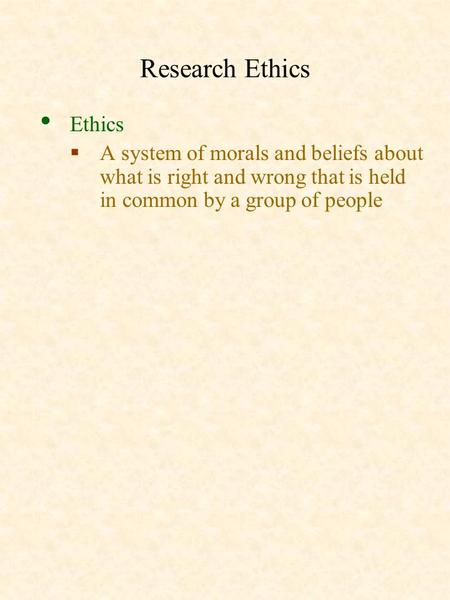 Research Ethics Ethics  A system of morals and beliefs about what is right and wrong that is held in common by a group of people.