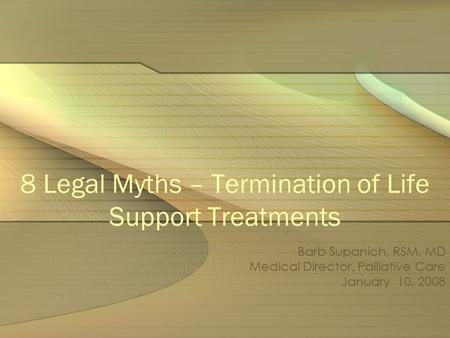8 Legal Myths – Termination of Life Support Treatments Barb Supanich, RSM, MD Medical Director, Palliative Care January 10, 2008.