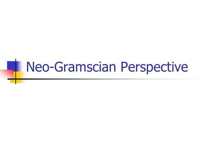 Neo-Gramscian Perspective. Neo-Gramscian perspective Neo-gramscian perspective is based on the work of the Italian Marxist Antonio Gramsci (1891-1937).