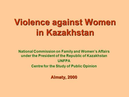 Violence against Women in Kazakhstan National Commission on Family and Women's Affairs under the President of the Republic of Kazakhstan UNFPA Centre for.