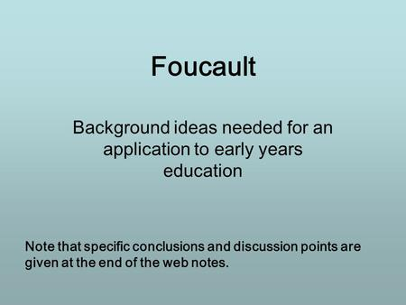 Foucault Background ideas needed for an application to early years education Note that specific conclusions and discussion points are given at the end.