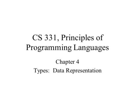 CS 331, Principles of Programming Languages Chapter 4 Types: Data Representation.