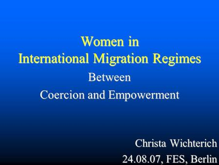 Women in International Migration Regimes Between Coercion and Empowerment Christa Wichterich 24.08.07, FES, Berlin.