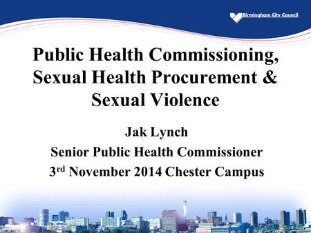 Public Health Commissioning, Sexual Health Procurement & Sexual Violence Jak Lynch Senior Public Health Commissioner 3 rd November 2014 Chester Campus.