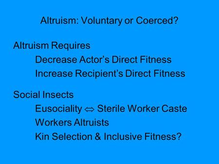 Altruism: Voluntary or Coerced? Altruism Requires Decrease Actor's Direct Fitness Increase Recipient's Direct Fitness Social Insects Eusociality  Sterile.