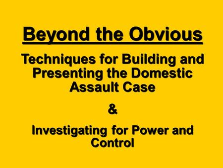 Beyond the Obvious Techniques for Building and Presenting the Domestic Assault Case & Investigating for Power and Control.