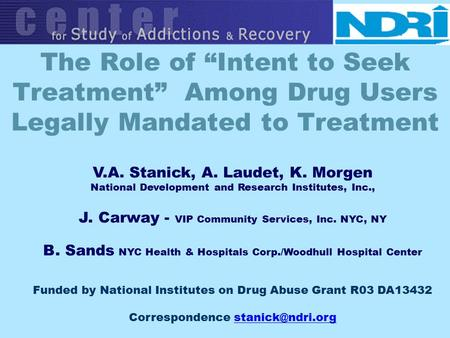 "The Role of ""Intent to Seek Treatment"" Among Drug Users Legally Mandated to Treatment V.A. Stanick, A. Laudet, K. Morgen National Development and Research."