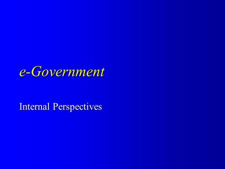 E-Government Internal Perspectives. motivation motivation – why do governments adopt an e-orientation – why do departments/senior managers adopt an e-