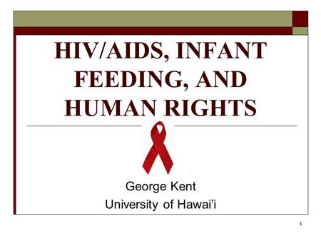 1 HIV/AIDS, INFANT FEEDING, AND HUMAN RIGHTS George Kent University of Hawai'i.