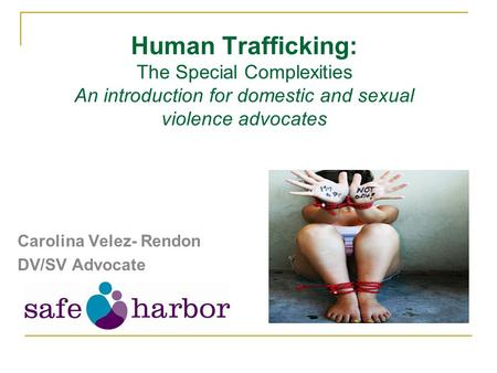 Human Trafficking: The Special Complexities An introduction for domestic and sexual violence advocates Carolina Velez- Rendon DV/SV Advocate.