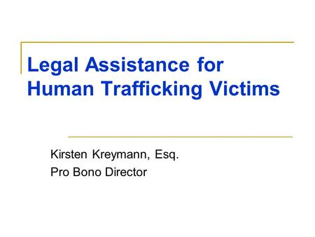 Legal Assistance for Human Trafficking Victims Kirsten Kreymann, Esq. Pro Bono Director.