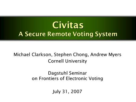 Civitas A Secure Remote Voting System Michael Clarkson, Stephen Chong, Andrew Myers Cornell University Dagstuhl Seminar on Frontiers of Electronic Voting.
