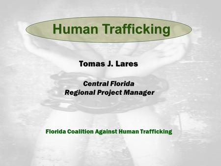 Tomas J. Lares Central Florida Regional Project Manager Regional Project Manager Florida Coalition Against Human Trafficking Human Trafficking.