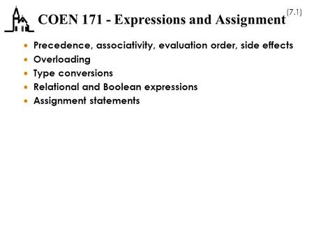 (7.1) COEN 171 - Expressions and Assignment  Precedence, associativity, evaluation order, side effects  Overloading  Type conversions  Relational and.