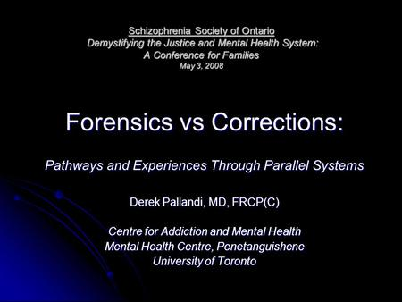 Schizophrenia Society of Ontario Demystifying the Justice and Mental Health System: A Conference for Families May 3, 2008 Forensics vs Corrections: Pathways.