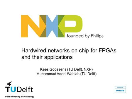 Hardwired networks on chip for FPGAs and their applications Kees Goossens (TU Delft, NXP) Muhammad Aqeel Wahlah (TU Delft)