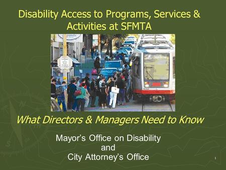 Disability Access to Programs, Services & Activities at SFMTA What Directors & Managers Need to Know Mayor's Office on Disability and City Attorney's Office.
