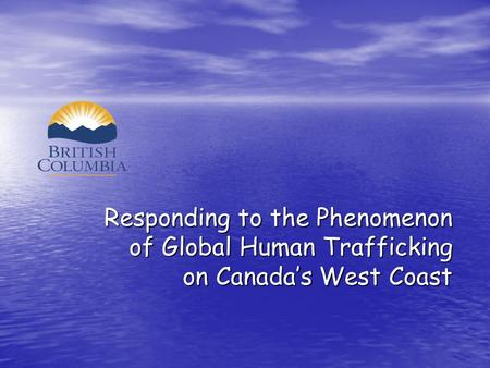 Responding to the Phenomenon of Global Human Trafficking of Global Human Trafficking on Canada's West Coast on Canada's West Coast.