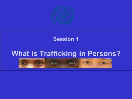 Session 1 What is Trafficking in Persons?. Facts and figures.