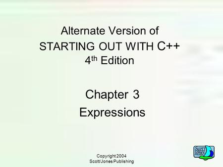 Copyright 2004 Scott/Jones Publishing Alternate Version of STARTING OUT WITH C++ 4 th Edition Chapter 3 Expressions.