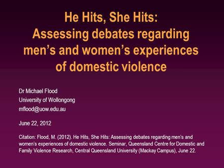He Hits, She Hits: Assessing debates regarding men's and women's experiences of domestic violence Dr Michael Flood University of Wollongong