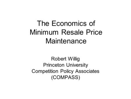 The Economics of Minimum Resale Price Maintenance Robert Willig Princeton University Competition Policy Associates (COMPASS)