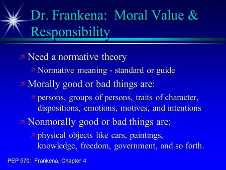 PEP 570: Frankena, Chapter 4 Dr. Frankena: Moral Value & Responsibility ä Need a normative theory ä Normative meaning - standard or guide ä Morally good.