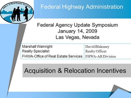 Federal Highway Administration Acquisition & Relocation Incentives Federal Agency Update Symposium January 14, 2009 Las Vegas, Nevada Marshall Wainright.