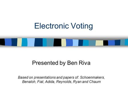 Electronic Voting Presented by Ben Riva Based on presentations and papers of: Schoenmakers, Benaloh, Fiat, Adida, Reynolds, Ryan and Chaum.